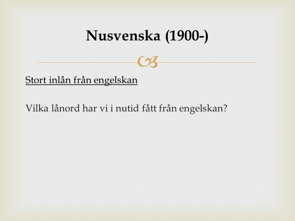  Stort inlån från engelskan Vilka lånord har vi i nutid fått från engelskan? Nusvenska (1900-)