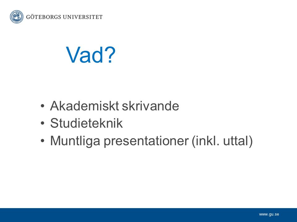 www.gu.se Vad? Akademiskt skrivande Studieteknik Muntliga presentationer (inkl. uttal)
