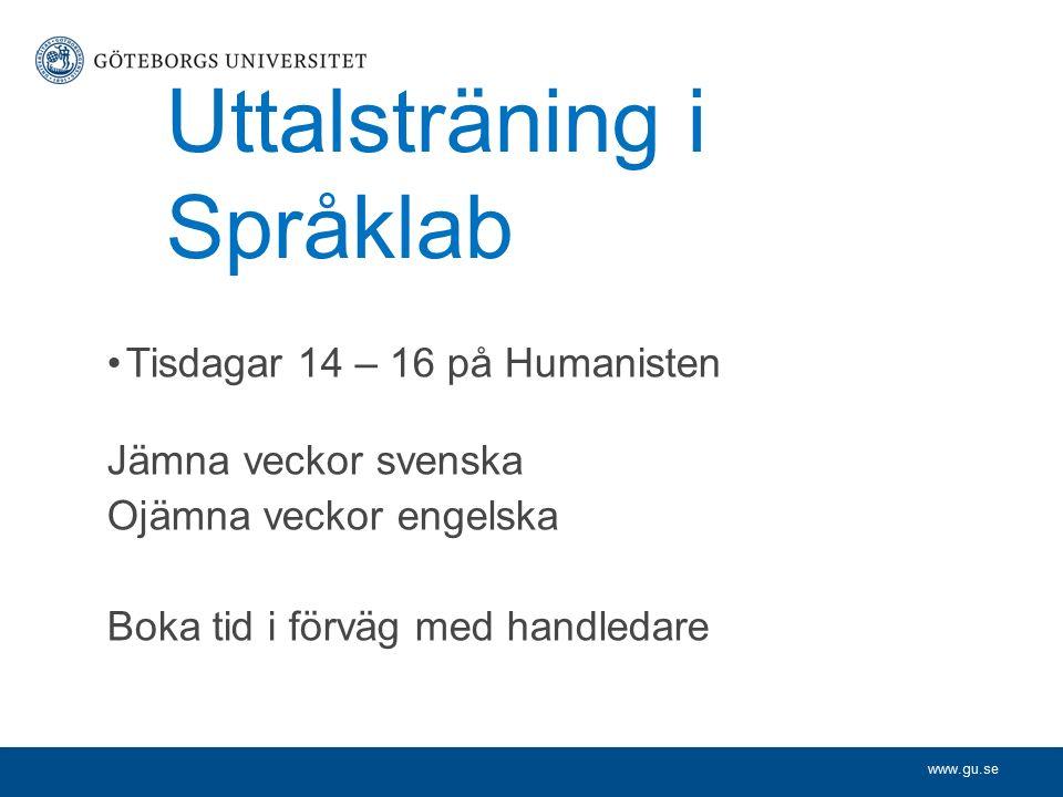 www.gu.se Uttalsträning i Språklab Tisdagar 14 – 16 på Humanisten Jämna veckor svenska Ojämna veckor engelska Boka tid i förväg med handledare