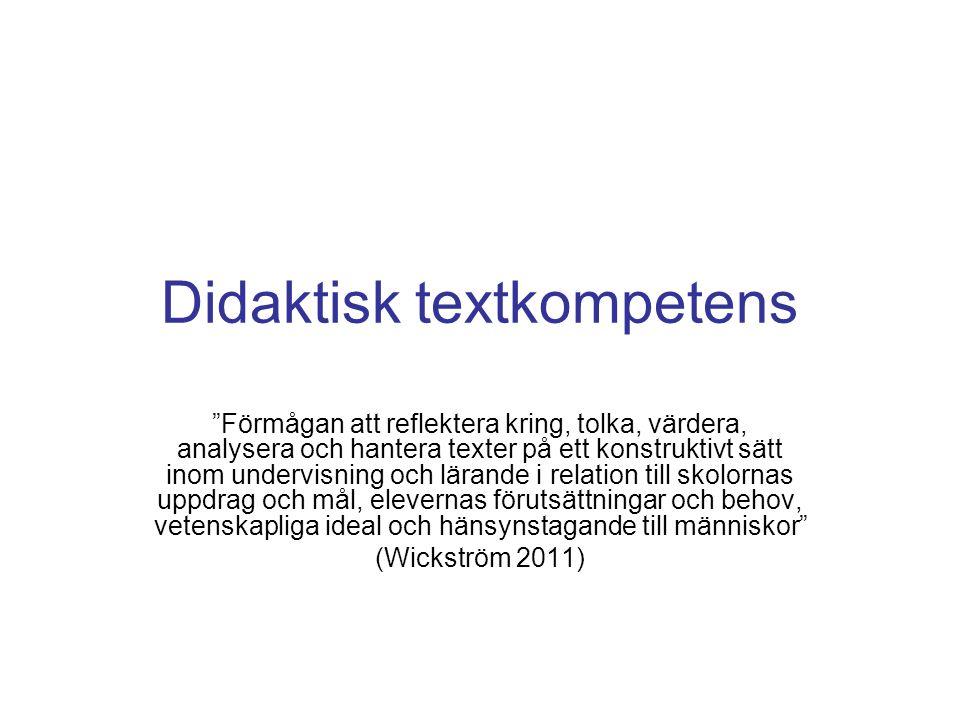 Didaktisk textkompetens Förmågan att reflektera kring, tolka, värdera, analysera och hantera texter på ett konstruktivt sätt inom undervisning och lärande i relation till skolornas uppdrag och mål, elevernas förutsättningar och behov, vetenskapliga ideal och hänsynstagande till människor (Wickström 2011)