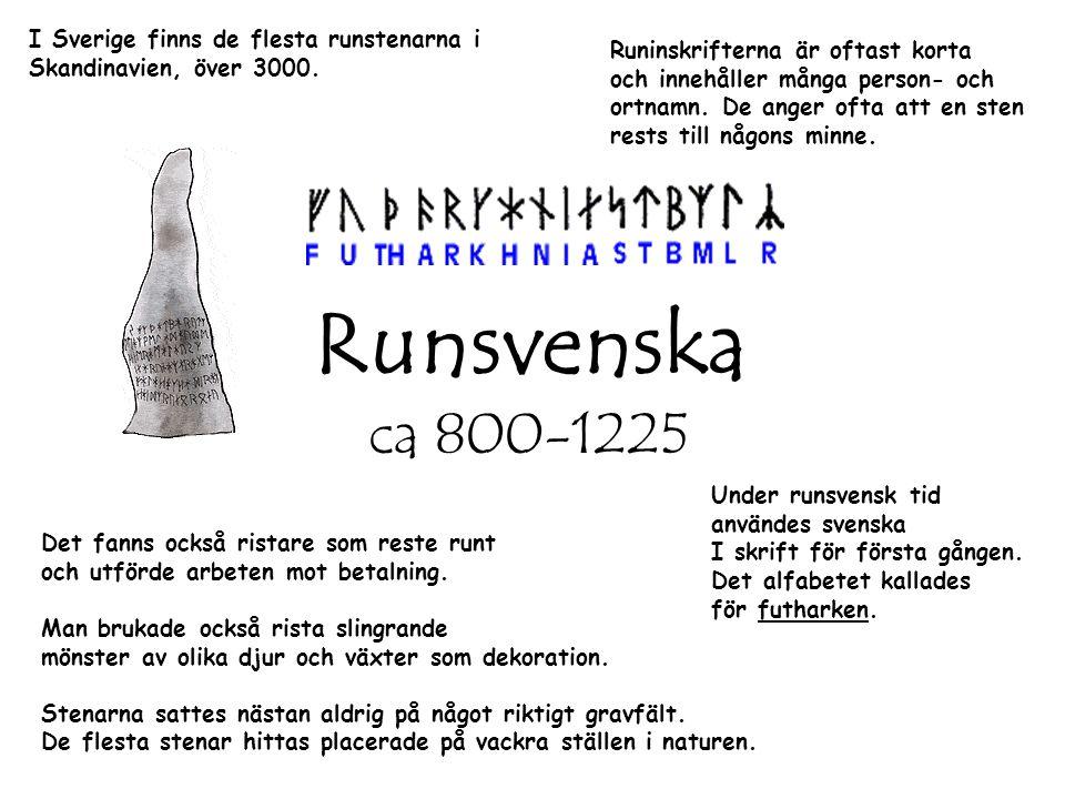 Runsvenska ca 800-1225 Under runsvensk tid användes svenska I skrift för första gången. Det alfabetet kallades för futharken. Runinskrifterna är oftas