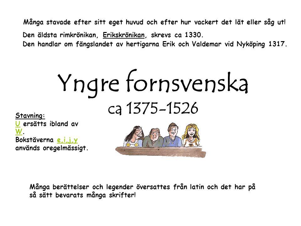Yngre fornsvenska ca 1375-1526 Många berättelser och legender översattes från latin och det har på så sätt bevarats många skrifter! Stavning: U ersätt