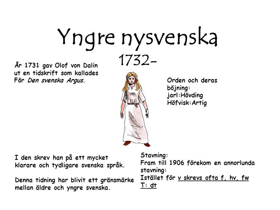 Yngre nysvenska 1732- År 1731 gav Olof von Dalin ut en tidskrift som kallades För Den svenska Argus. I den skrev han på ett mycket klarare och tydliga