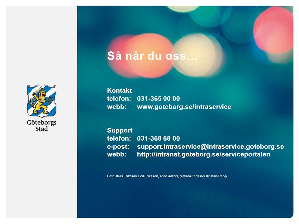 Så når du oss… Kontakt telefon:031-365 00 00 webb: www.goteborg.se/intraservice Support telefon: 031-368 68 00 e-post: support.intraservice@intraservice.goteborg.se webb: http://intranat.goteborg.se/serviceportalen Foto: Klas Eriksson, Leif Eriksson, Anna Jolfors, Matilda Karlsson, Kristina Rapp