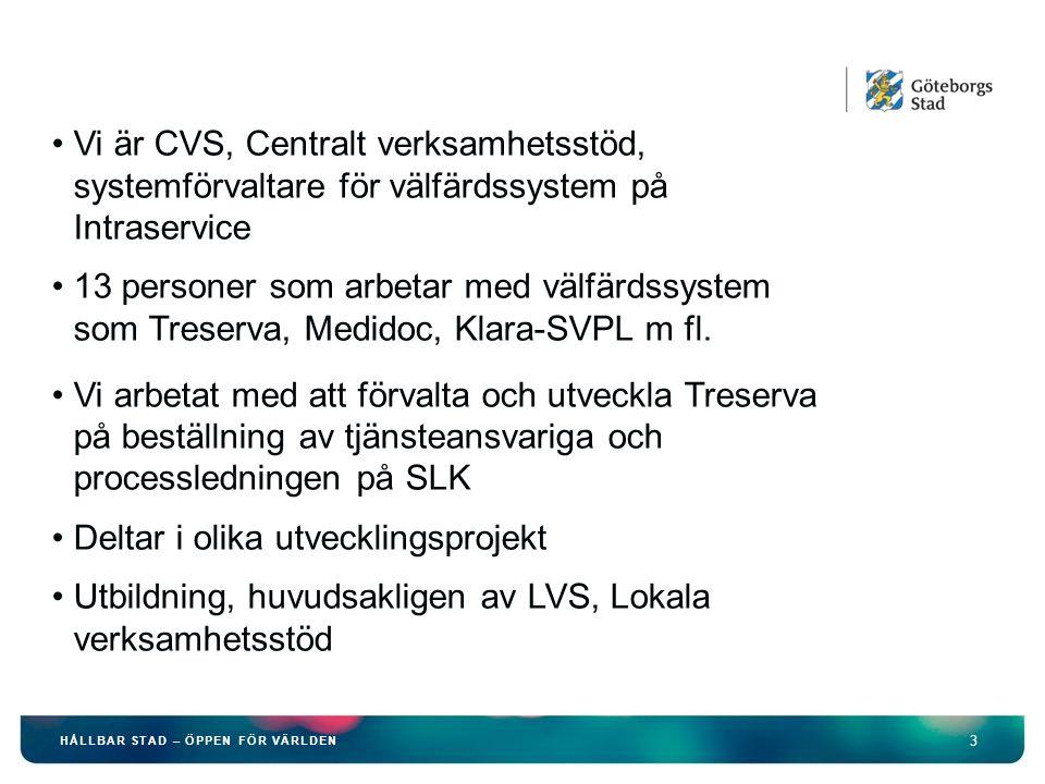 3 HÅLLBAR STAD – ÖPPEN FÖR VÄRLDEN Vi är CVS, Centralt verksamhetsstöd, systemförvaltare för välfärdssystem på Intraservice 13 personer som arbetar med välfärdssystem som Treserva, Medidoc, Klara-SVPL m fl.