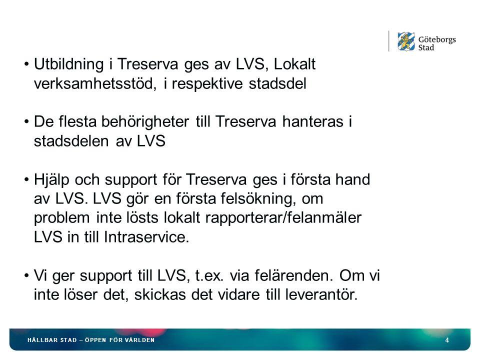 4 HÅLLBAR STAD – ÖPPEN FÖR VÄRLDEN Utbildning i Treserva ges av LVS, Lokalt verksamhetsstöd, i respektive stadsdel De flesta behörigheter till Treserva hanteras i stadsdelen av LVS Hjälp och support för Treserva ges i första hand av LVS.