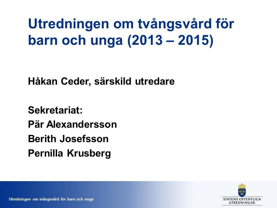 Utredningen om tvångsvård för barn och unga Utredningen om tvångsvård för barn och unga (2013 – 2015) Håkan Ceder, särskild utredare Sekretariat: Pär Alexandersson Berith Josefsson Pernilla Krusberg