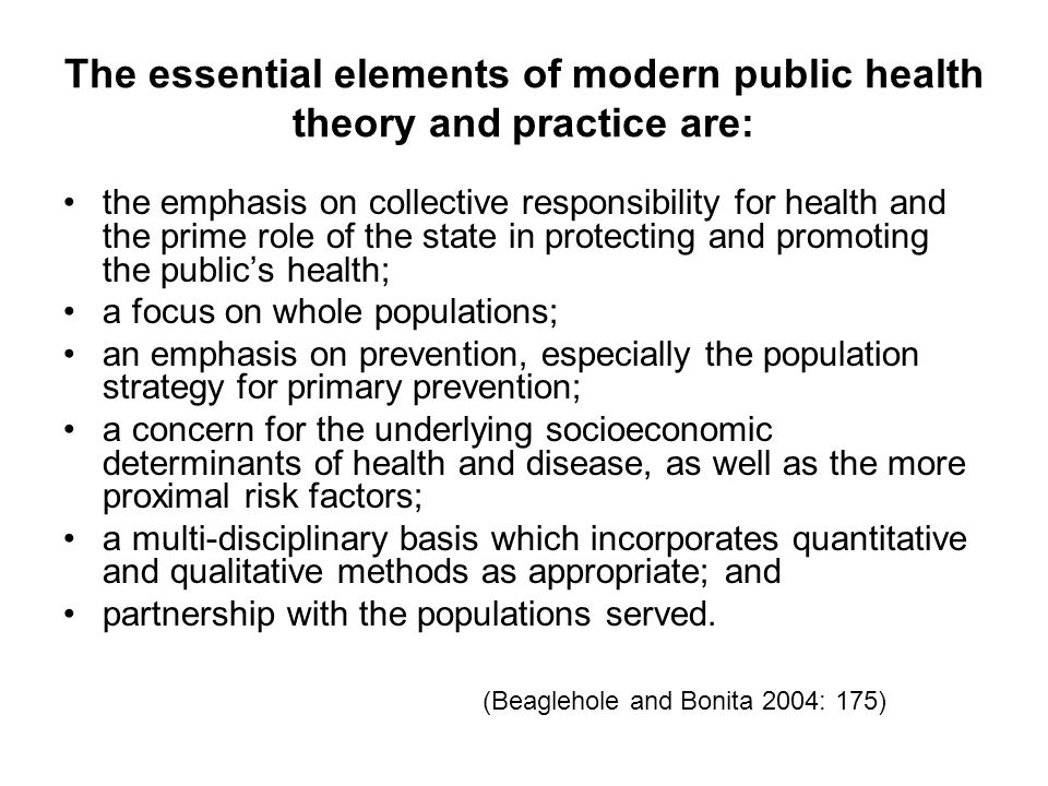 The essential elements of modern public health theory and practice are: the emphasis on collective responsibility for health and the prime role of the state in protecting and promoting the public's health; a focus on whole populations; an emphasis on prevention, especially the population strategy for primary prevention; a concern for the underlying socioeconomic determinants of health and disease, as well as the more proximal risk factors; a multi-disciplinary basis which incorporates quantitative and qualitative methods as appropriate; and partnership with the populations served.
