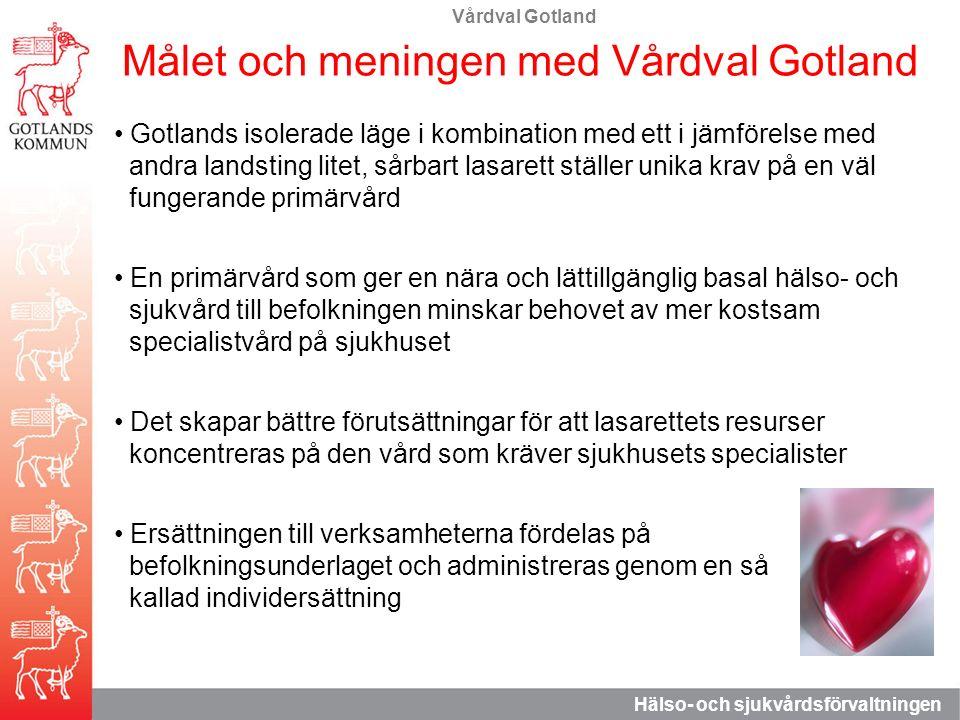 Vårdval Gotland Hälso- och sjukvårdsförvaltningen Målet och meningen med Vårdval Gotland Gotlands isolerade läge i kombination med ett i jämförelse med andra landsting litet, sårbart lasarett ställer unika krav på en väl fungerande primärvård En primärvård som ger en nära och lättillgänglig basal hälso- och sjukvård till befolkningen minskar behovet av mer kostsam specialistvård på sjukhuset Det skapar bättre förutsättningar för att lasarettets resurser koncentreras på den vård som kräver sjukhusets specialister Ersättningen till verksamheterna fördelas på befolkningsunderlaget och administreras genom en så kallad individersättning
