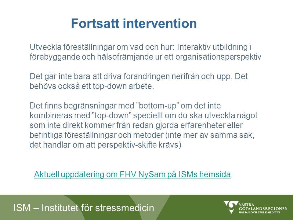 ISM – Institutet för stressmedicin Fortsatt intervention Utveckla föreställningar om vad och hur: Interaktiv utbildning i förebyggande och hälsofrämjande ur ett organisationsperspektiv Det går inte bara att driva förändringen nerifrån och upp.