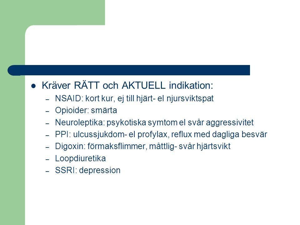 Kräver RÄTT och AKTUELL indikation: – NSAID: kort kur, ej till hjärt- el njursviktspat – Opioider: smärta – Neuroleptika: psykotiska symtom el svår aggressivitet – PPI: ulcussjukdom- el profylax, reflux med dagliga besvär – Digoxin: förmaksflimmer, måttlig- svår hjärtsvikt – Loopdiuretika – SSRI: depression