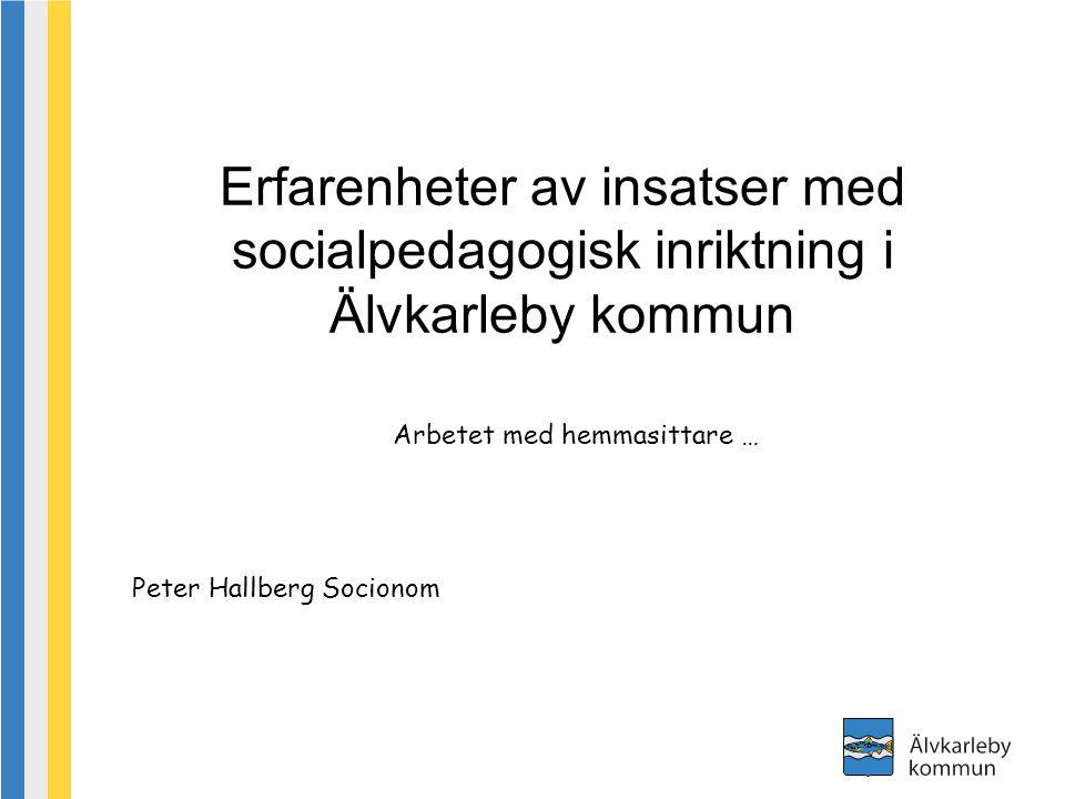 Erfarenheter av insatser med socialpedagogisk inriktning i Älvkarleby kommun Arbetet med hemmasittare … Peter Hallberg Socionom