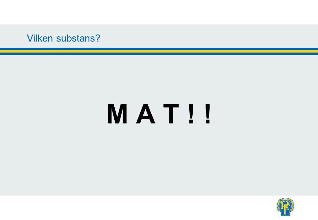 Vilken substans? M A T ! !