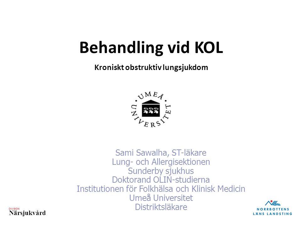 DIVISION Närsjukvård Behandling vid KOL Kroniskt obstruktiv lungsjukdom Sami Sawalha, ST-läkare Lung- och Allergisektionen Sunderby sjukhus Doktorand OLIN-studierna Institutionen för Folkhälsa och Klinisk Medicin Umeå Universitet Distriktsläkare