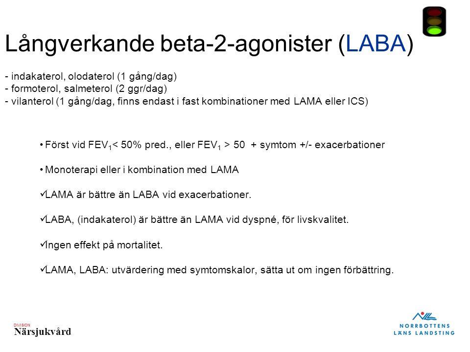 DIVISION Närsjukvård Långverkande beta-2-agonister (LABA) - indakaterol, olodaterol (1 gång/dag) - formoterol, salmeterol (2 ggr/dag) - vilanterol (1 gång/dag, finns endast i fast kombinationer med LAMA eller ICS) Först vid FEV 1 50 + symtom +/- exacerbationer Monoterapi eller i kombination med LAMA LAMA är bättre än LABA vid exacerbationer.