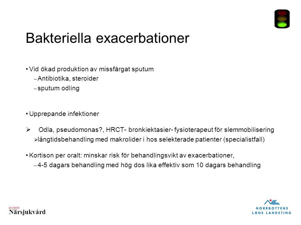 DIVISION Närsjukvård Bakteriella exacerbationer Vid ökad produktion av missfärgat sputum – Antibiotika, steroider – sputum odling Upprepande infektioner  Odla, pseudomonas , HRCT- bronkiektasier- fysioterapeut för slemmobilisering  långtidsbehandling med makrolider i hos selekterade patienter (specialistfall) Kortison per oralt: minskar risk för behandlingsvikt av exacerbationer, – 4-5 dagars behandling med hög dos lika effektiv som 10 dagars behandling
