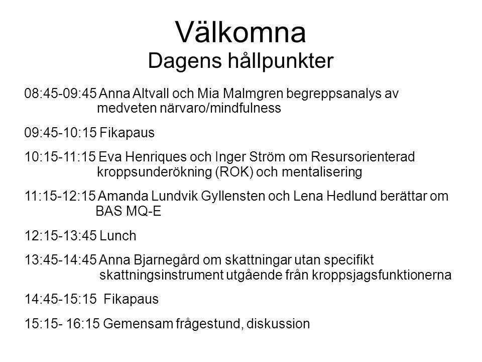 Välkomna Dagens hållpunkter 08:45-09:45 Anna Altvall och Mia Malmgren begreppsanalys av medveten närvaro/mindfulness 09:45-10:15 Fikapaus 10:15-11:15 Eva Henriques och Inger Ström om Resursorienterad kroppsunderökning (ROK) och mentalisering 11:15-12:15 Amanda Lundvik Gyllensten och Lena Hedlund berättar om BAS MQ-E 12:15-13:45 Lunch 13:45-14:45 Anna Bjarnegård om skattningar utan specifikt skattningsinstrument utgående från kroppsjagsfunktionerna 14:45-15:15 Fikapaus 15:15- 16:15 Gemensam frågestund, diskussion