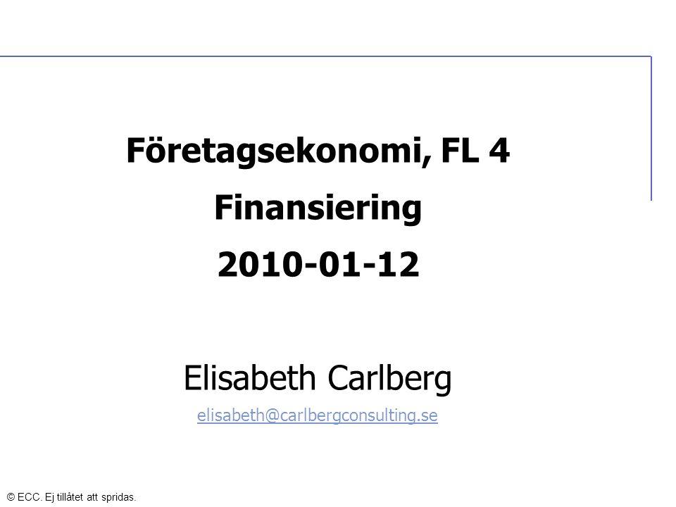Finansiering FINANSIERING Extern finansiering av kapitalbehovet Tex banklån, leverantörskrediter, bidrag, leasing, nyemission, ägartillskott Företaget finansiera sen sitt kapitalbehov med en lämplig kombination av: - Främmande kapital - Eget kapital Främmande kapital kommer från långivare och eget kapital kommer från företagets ägare © ECC.
