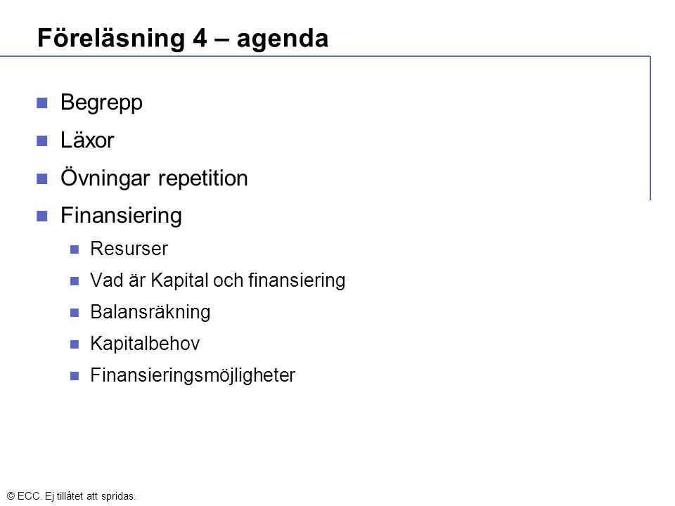Föreläsning 4 – agenda Begrepp Läxor Övningar repetition Finansiering Resurser Vad är Kapital och finansiering Balansräkning Kapitalbehov Finansieringsmöjligheter © ECC.
