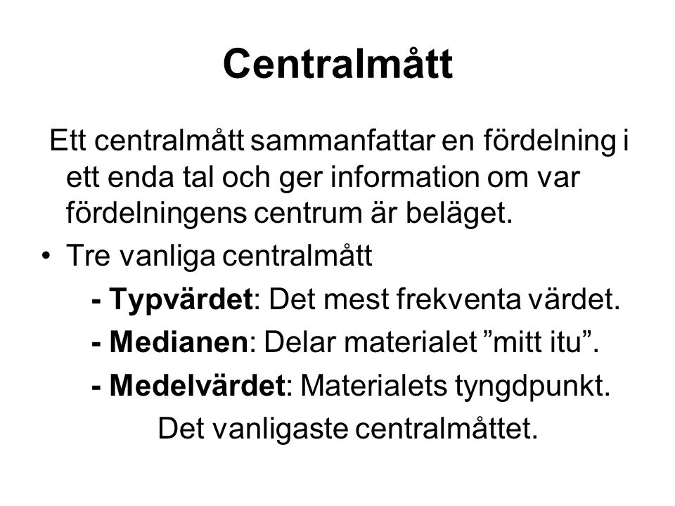 Centralmått Ett centralmått sammanfattar en fördelning i ett enda tal och ger information om var fördelningens centrum är beläget. Tre vanliga central