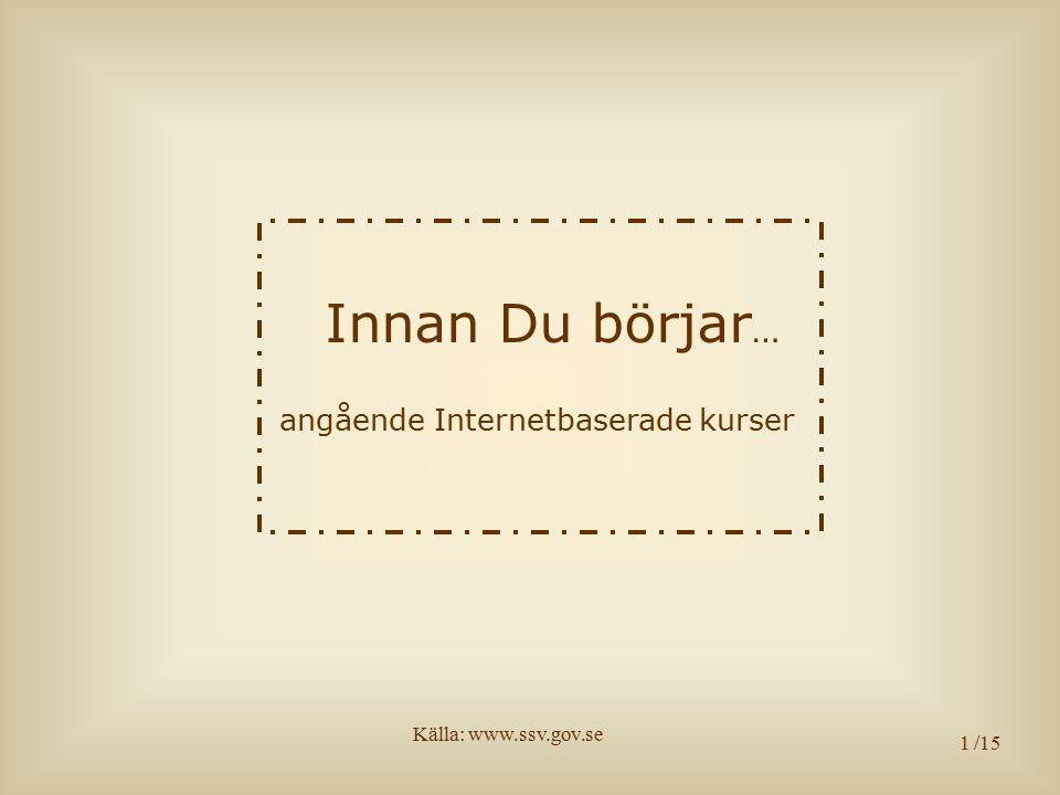 1 Innan Du börjar … angående Internetbaserade kurser /15 Källa: www.ssv.gov.se