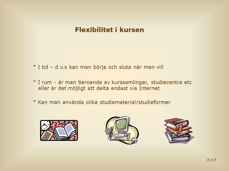 6 Flexibilitet i kursen * I tid – d.v.s kan man börja och sluta när man vill * I rum - är man beroende av kurssamlingar, studiecentra etc eller är det möjligt att delta endast via Internet * Kan man använda olika studiematerial/studieformer /15