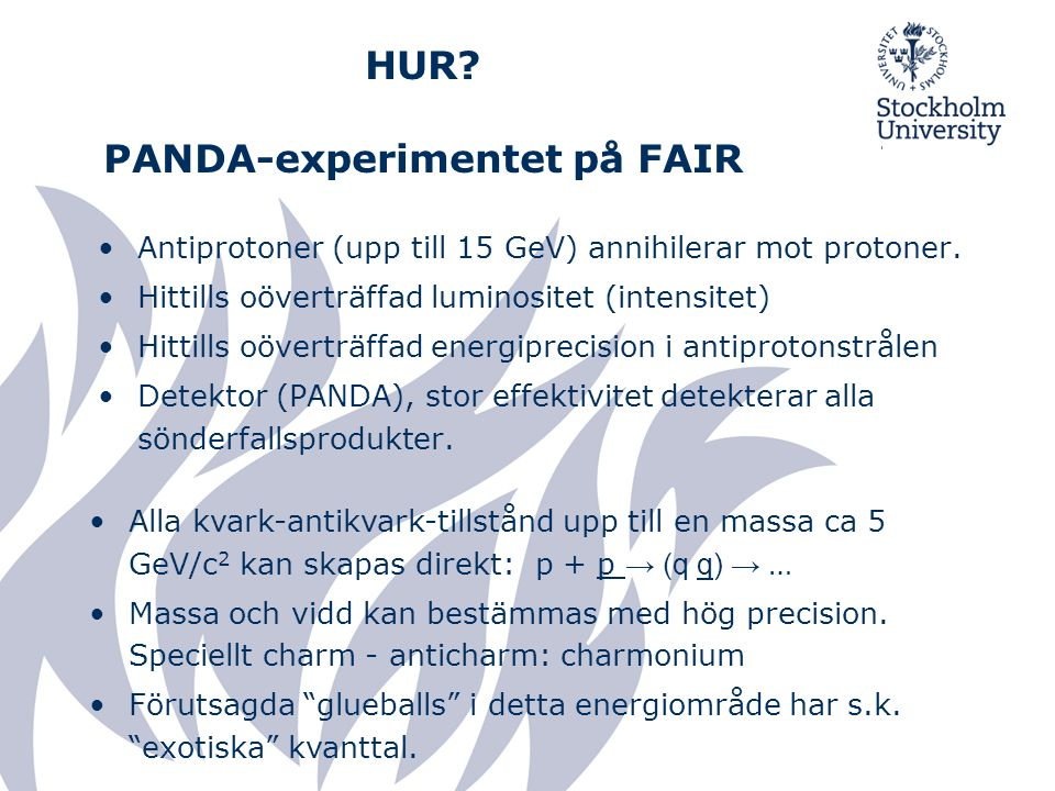 HUR? PANDA-experimentet på FAIR Antiprotoner (upp till 15 GeV) annihilerar mot protoner. Hittills oöverträffad luminositet (intensitet) Hittills oöver