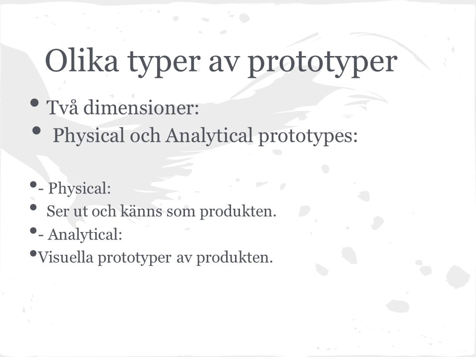 Olika typer av prototyper Två dimensioner: Physical och Analytical prototypes: - Physical: Ser ut och känns som produkten.