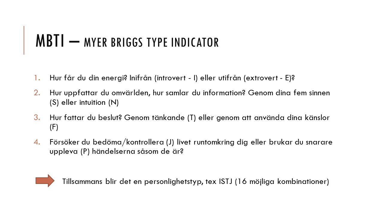 MBTI – MYER BRIGGS TYPE INDICATOR 1.Hur får du din energi? Inifrån (introvert - I) eller utifrån (extrovert - E)? 2.Hur uppfattar du omvärlden, hur sa