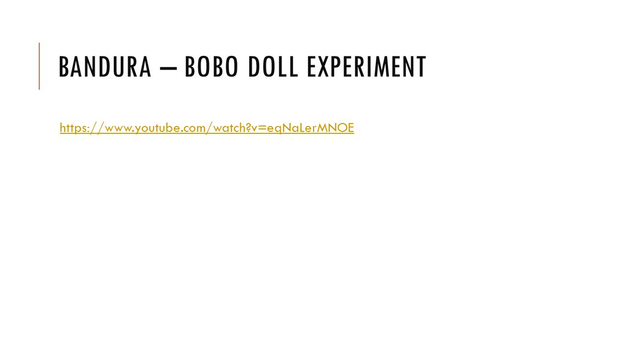 BANDURA – BOBO DOLL EXPERIMENT https://www.youtube.com/watch?v=eqNaLerMNOE