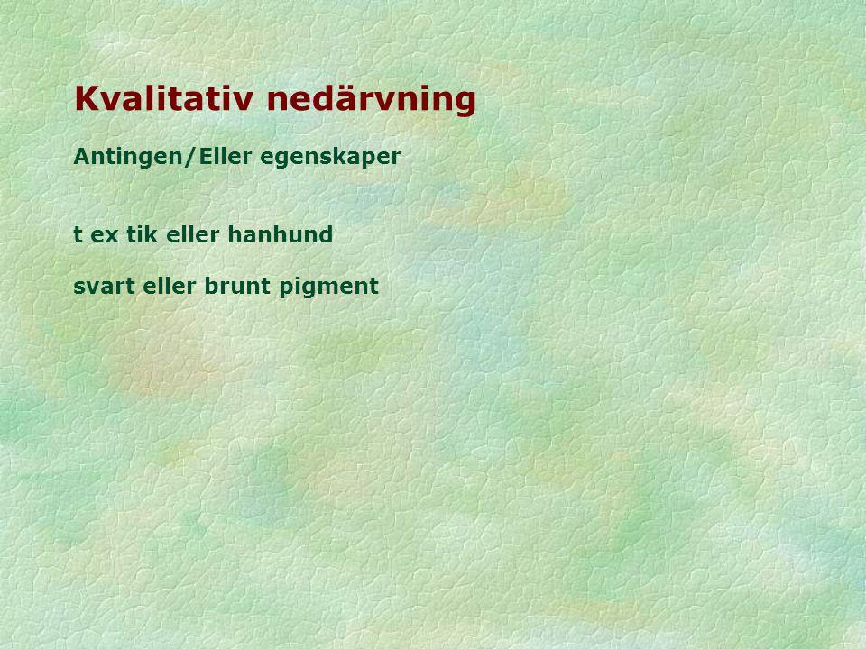 Kvalitativ nedärvning Antingen/Eller egenskaper t ex tik eller hanhund svart eller brunt pigment