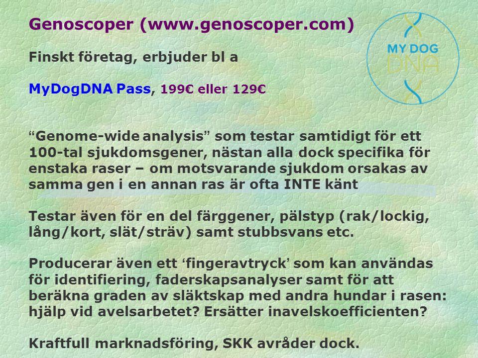 Genoscoper (www.genoscoper.com) Finskt företag, erbjuder bl a MyDogDNA Pass, 199€ eller 129€ Genome-wide analysis som testar samtidigt för ett 100-tal sjukdomsgener, nästan alla dock specifika för enstaka raser – om motsvarande sjukdom orsakas av samma gen i en annan ras är ofta INTE känt Testar även för en del färggener, pälstyp (rak/lockig, lång/kort, slät/sträv) samt stubbsvans etc.