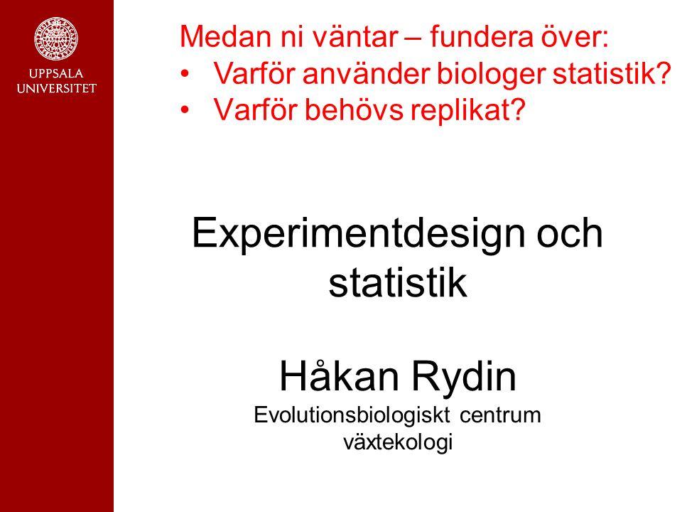Experimentdesign och statistik Håkan Rydin Evolutionsbiologiskt centrum växtekologi Medan ni väntar – fundera över: Varför använder biologer statistik.