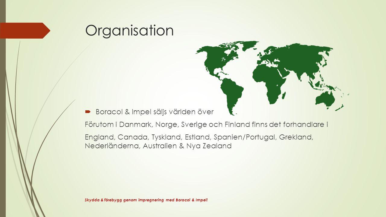 Organisation  Boracol & Impel säljs världen över Förutom i Danmark, Norge, Sverige och Finland finns det forhandlare i England, Canada, Tyskland, Estland, Spanien/Portugal, Grekland, Nederländerna, Australien & Nya Zealand Skydda & förebygg genom impregnering med Boracol & Impel!