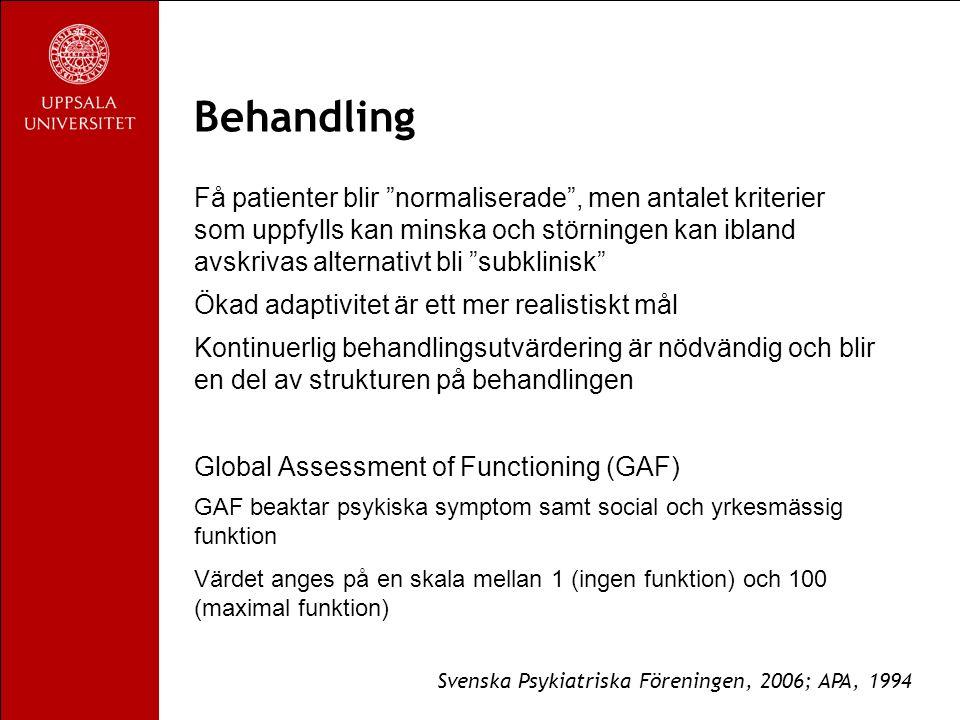 Behandling Få patienter blir normaliserade , men antalet kriterier som uppfylls kan minska och störningen kan ibland avskrivas alternativt bli subklinisk Ökad adaptivitet är ett mer realistiskt mål Kontinuerlig behandlingsutvärdering är nödvändig och blir en del av strukturen på behandlingen Global Assessment of Functioning (GAF) GAF beaktar psykiska symptom samt social och yrkesmässig funktion Värdet anges på en skala mellan 1 (ingen funktion) och 100 (maximal funktion) Svenska Psykiatriska Föreningen, 2006; APA, 1994