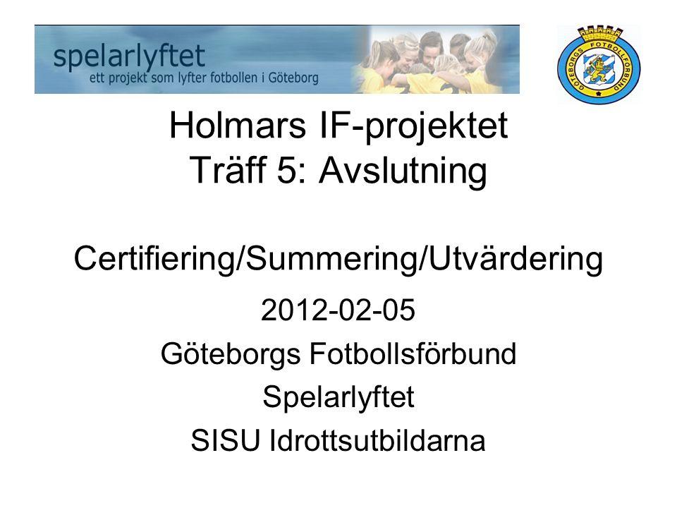 Holmars IF-projektet Träff 5: Avslutning Certifiering/Summering/Utvärdering 2012-02-05 Göteborgs Fotbollsförbund Spelarlyftet SISU Idrottsutbildarna