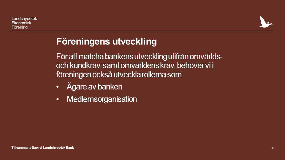 Tillsammans äger vi Landshypotek Bank Föreningens utveckling För att matcha bankens utveckling utifrån omvärlds- och kundkrav, samt omvärldens krav, behöver vi i föreningen också utveckla rollerna som Ägare av banken Medlemsorganisation 3