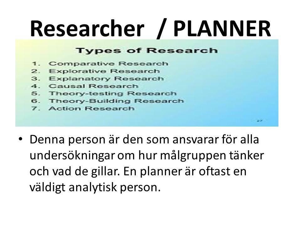 Researcher / PLANNER Denna person är den som ansvarar för alla undersökningar om hur målgruppen tänker och vad de gillar.