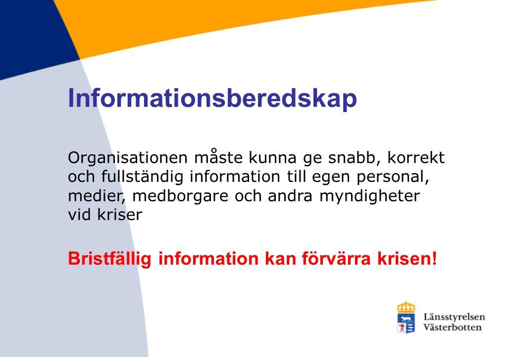 Informationsberedskap Organisationen måste kunna ge snabb, korrekt och fullständig information till egen personal, medier, medborgare och andra myndigheter vid kriser Bristfällig information kan förvärra krisen!