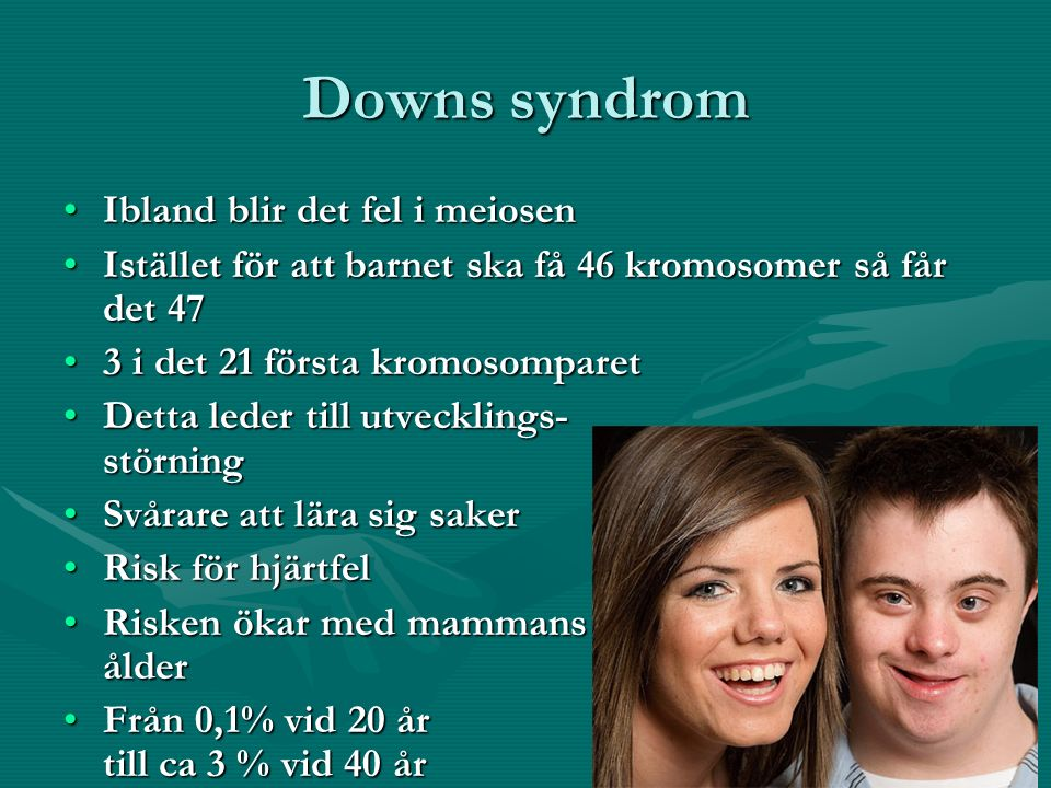 Downs syndrom Ibland blir det fel i meiosenIbland blir det fel i meiosen Istället för att barnet ska få 46 kromosomer så får det 47Istället för att barnet ska få 46 kromosomer så får det 47 3 i det 21 första kromosomparet3 i det 21 första kromosomparet Detta leder till utvecklings- störningDetta leder till utvecklings- störning Svårare att lära sig sakerSvårare att lära sig saker Risk för hjärtfelRisk för hjärtfel Risken ökar med mammans ålderRisken ökar med mammans ålder Från 0,1% vid 20 år till ca 3 % vid 40 årFrån 0,1% vid 20 år till ca 3 % vid 40 år