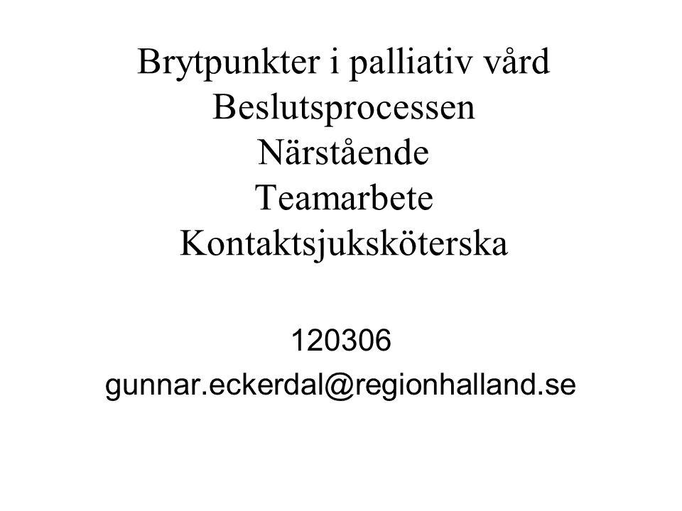 Brytpunkter i palliativ vård Beslutsprocessen Närstående Teamarbete Kontaktsjuksköterska 120306 gunnar.eckerdal@regionhalland.se