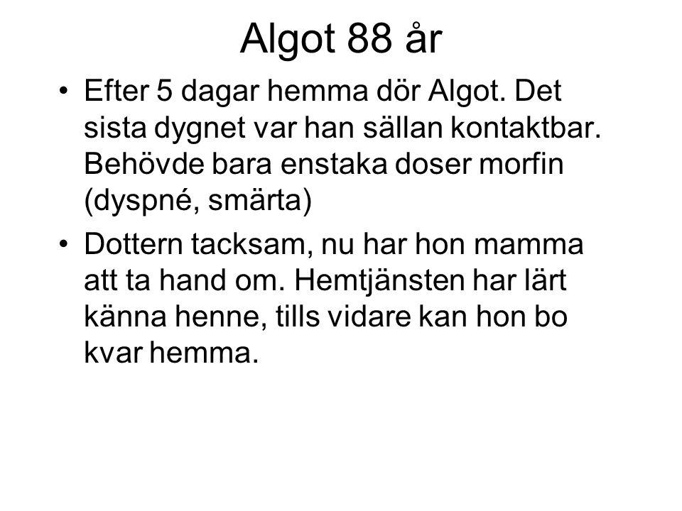 Algot 88 år Efter 5 dagar hemma dör Algot. Det sista dygnet var han sällan kontaktbar. Behövde bara enstaka doser morfin (dyspné, smärta) Dottern tack