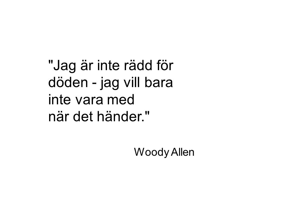Jag är inte rädd för döden - jag vill bara inte vara med när det händer. Woody Allen