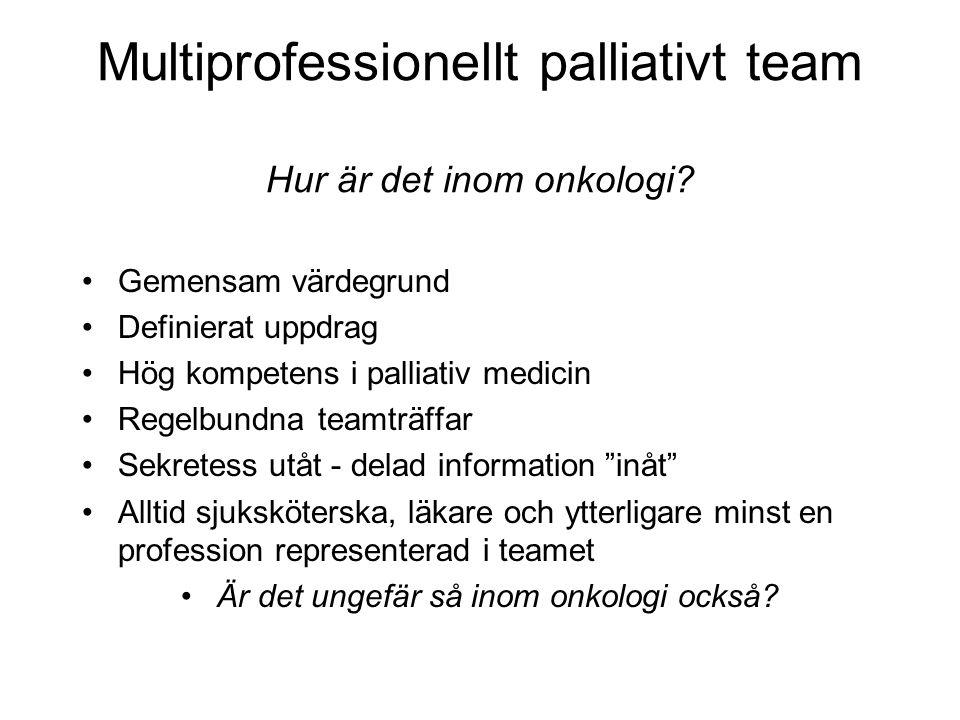 Multiprofessionellt palliativt team Hur är det inom onkologi? Gemensam värdegrund Definierat uppdrag Hög kompetens i palliativ medicin Regelbundna tea
