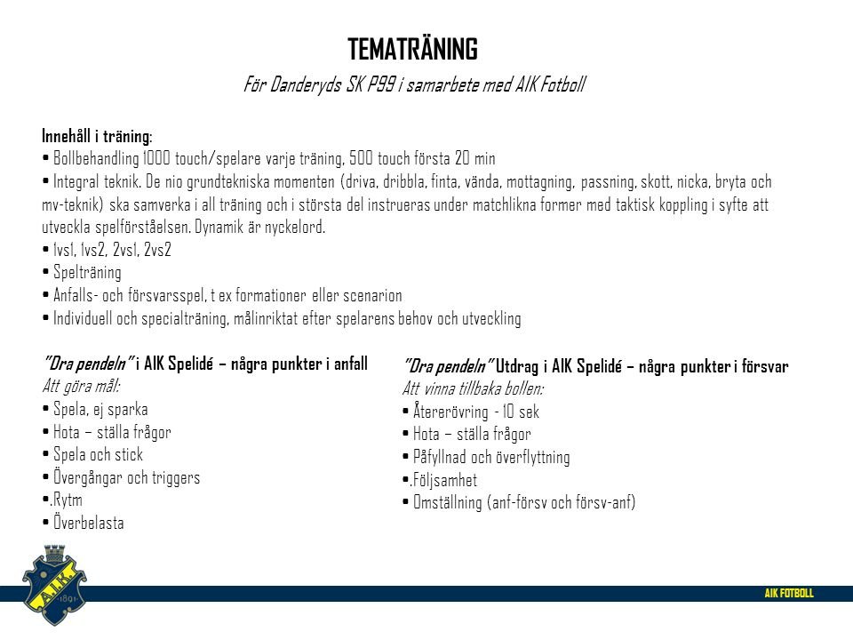 AIK FOTBOLL ORGANISATION För Danderyds SK P99 i samarbete med AIK Fotboll Aktiviteter Två fotbollsträningar per vecka (Ambition: direkt i anslutning till skolan) Eventuellt (enligt ök) kan laget, utöver ordinarie uppdrag, matchas på aktuella cuper (profilturneringar) av AIK:s tränare.