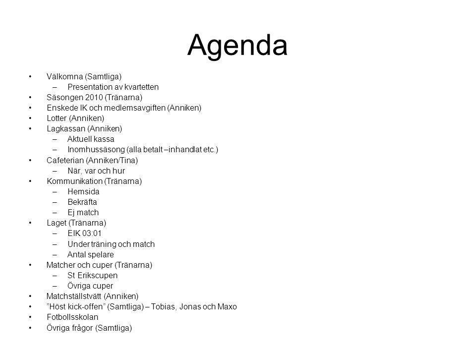 Agenda Välkomna (Samtliga) –Presentation av kvartetten Säsongen 2010 (Tränarna) Enskede IK och medlemsavgiften (Anniken) Lotter (Anniken) Lagkassan (Anniken) –Aktuell kassa –Inomhussäsong (alla betalt –inhandlat etc.) Cafeterian (Anniken/Tina) –När, var och hur Kommunikation (Tränarna) –Hemsida –Bekräfta –Ej match Laget (Tränarna) –EIK 03:01 –Under träning och match –Antal spelare Matcher och cuper (Tränarna) –St Erikscupen –Övriga cuper Matchställstvätt (Anniken) Höst kick-offen (Samtliga) – Tobias, Jonas och Maxo Fotbollsskolan Övriga frågor (Samtliga)
