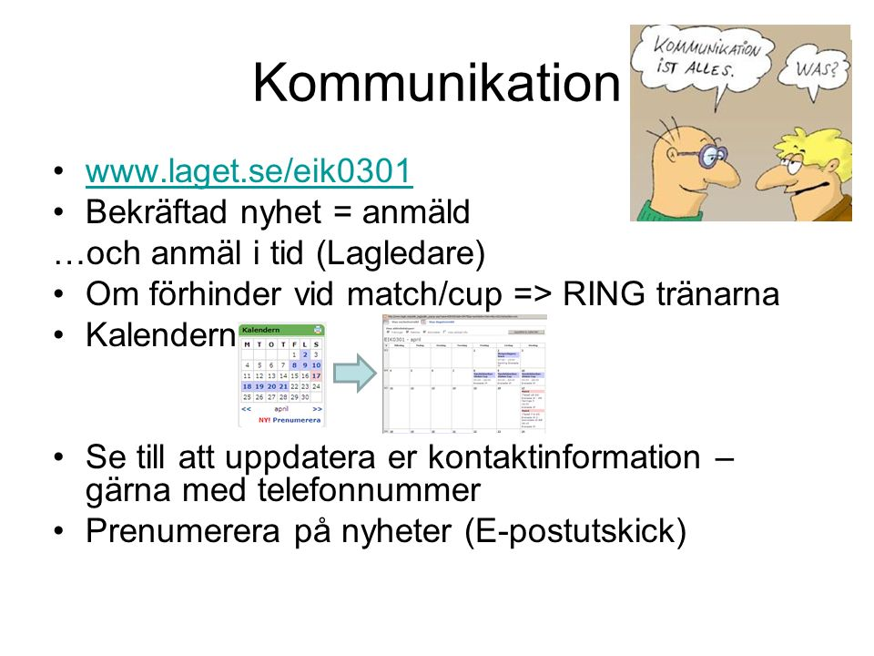 Kommunikation www.laget.se/eik0301 Bekräftad nyhet = anmäld …och anmäl i tid (Lagledare) Om förhinder vid match/cup => RING tränarna Kalendern Se till att uppdatera er kontaktinformation – gärna med telefonnummer Prenumerera på nyheter (E-postutskick)