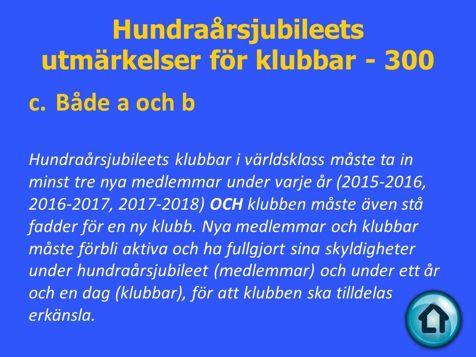 Hundraårsjubileets utmärkelser för klubbar - 300 c.Både a och b Hundraårsjubileets klubbar i världsklass måste ta in minst tre nya medlemmar under varje år (2015-2016, 2016-2017, 2017-2018) OCH klubben måste även stå fadder för en ny klubb.