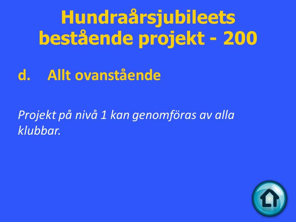 Hundraårsjubileets bestående projekt - 200 d.Allt ovanstående Projekt på nivå 1 kan genomföras av alla klubbar.