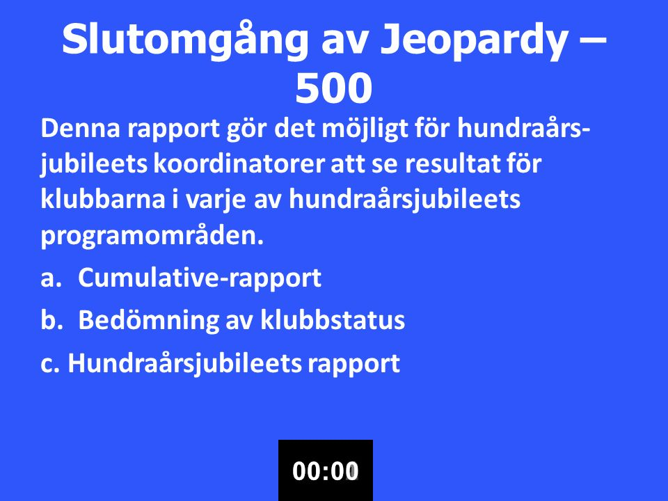 Slutomgång av Jeopardy – 500 Denna rapport gör det möjligt för hundraårs- jubileets koordinatorer att se resultat för klubbarna i varje av hundraårsjubileets programområden.